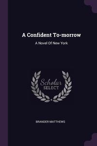 A Confident To-morrow: A Novel Of New York, Brander Matthews обложка-превью