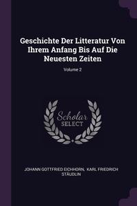 Geschichte Der Litteratur Von Ihrem Anfang Bis Auf Die Neuesten Zeiten; Volume 2, Johann Gottfried Eichhorn, Karl Friedrich Staudlin обложка-превью