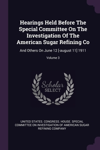 Hearings Held Before The Special Committee On The Investigation Of The American Sugar Refining Co: And Others On June 12 [-august 11] 1911; Volume 3, United States. Congress. House. Special обложка-превью