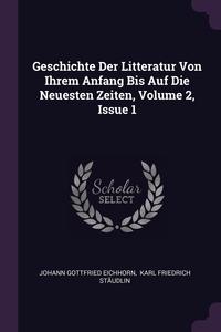 Geschichte Der Litteratur Von Ihrem Anfang Bis Auf Die Neuesten Zeiten, Volume 2, Issue 1, Johann Gottfried Eichhorn, Karl Friedrich Staudlin обложка-превью