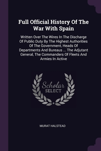 Full Official History Of The War With Spain: Written Over The Wires In The Discharge Of Public Duty By The Highest Authorities Of The Government, Heads Of Departments And Bureaus ... The Adjutant General, The Commanders Of Fleets And Armies In Active, Murat Halstead обложка-превью