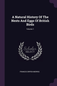 A Natural History Of The Nests And Eggs Of British Birds; Volume 1, Francis Orpen Morris обложка-превью