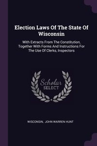 Election Laws Of The State Of Wisconsin: With Extracts From The Constitution, Together With Forms And Instructions For The Use Of Clerks, Inspectors, Wisconsin, John Warren Hunt обложка-превью