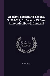 Aeschyli Septem Ad Thebas, V. 369-719, Ex Recens. Et Cum Annotationibus G. Dindorfii, Aeschylus обложка-превью