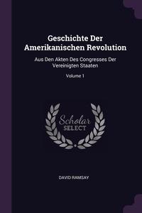 Geschichte Der Amerikanischen Revolution: Aus Den Akten Des Congresses Der Vereinigten Staaten; Volume 1, David Ramsay обложка-превью
