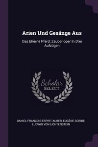 Arien Und Gesänge Aus: Das Eherne Pferd: Zauber-oper In Drei Aufzügen, Daniel-Francois-Esprit Auber, Eugene Scribe, Ludwig von Lichtenstein обложка-превью
