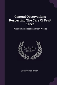 General Observations Respecting The Care Of Fruit Trees: With Some Reflections Upon Weeds, Liberty Hyde Bailey обложка-превью