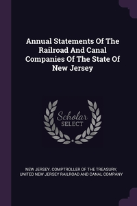 Annual Statements Of The Railroad And Canal Companies Of The State Of New Jersey, New Jersey. Comptroller Of The Treasury, United New Jersey Railroad and Canal Co обложка-превью