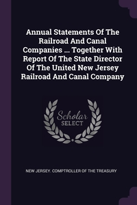 Annual Statements Of The Railroad And Canal Companies ... Together With Report Of The State Director Of The United New Jersey Railroad And Canal Company, New Jersey. Comptroller Of The Treasury обложка-превью