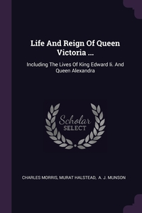 Life And Reign Of Queen Victoria ...: Including The Lives Of King Edward Ii. And Queen Alexandra, Charles Morris, Murat Halstead, A. J. Munson обложка-превью