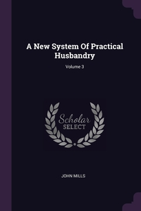 A New System Of Practical Husbandry; Volume 3, John Mills обложка-превью