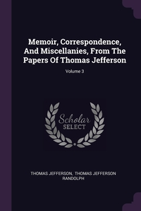 Memoir, Correspondence, And Miscellanies, From The Papers Of Thomas Jefferson; Volume 3, Thomas Jefferson, Thomas Jefferson Randolph обложка-превью