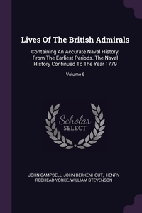 Lives Of The British Admirals: Containing An Accurate Naval History, From The Earliest Periods. The Naval History Continued To The Year 1779; Volume 6, John Campbell, John Berkenhout, Henry Redhead Yorke обложка-превью