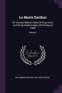 Le Morte Darthur: Sir Thomas Malory's Book Of King Arthur And Of His Noble Knights Of The Round Table; Volume 1, Sir Thomas Malory, William Caxton обложка-превью