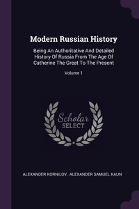 Modern Russian History: Being An Authoritative And Detailed History Of Russia From The Age Of Catherine The Great To The Present; Volume 1, Alexander Kornilov, Alexander Samuel Kaun обложка-превью