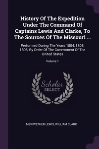 History Of The Expedition Under The Command Of Captains Lewis And Clarke, To The Sources Of The Missouri ...: Performed During The Years 1804, 1805, 1806, By Order Of The Government Of The United States; Volume 1, Meriwether Lewis, William Clark обложка-превью