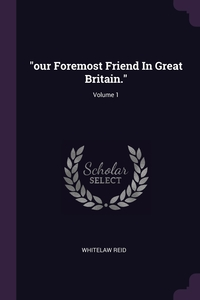 'our Foremost Friend In Great Britain.'; Volume 1, Whitelaw Reid обложка-превью