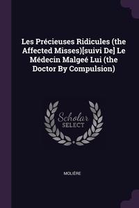 Les Précieuses Ridicules (the Affected Misses)[suivi De] Le Médecin Malgeé Lui (the Doctor By Compulsion), Molie?re обложка-превью