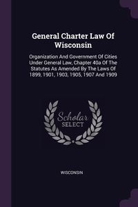 General Charter Law Of Wisconsin: Organization And Government Of Cities Under General Law, Chapter 40a Of The Statutes As Amended By The Laws Of 1899, 1901, 1903, 1905, 1907 And 1909, Wisconsin обложка-превью