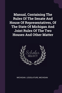 Manual, Containing The Rules Of The Senate And House Of Representatives, Of The State Of Michigan And Joint Rules Of The Two Houses And Other Matter, Michigan. Legislature, Michigan обложка-превью