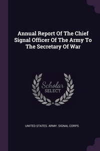 Annual Report Of The Chief Signal Officer Of The Army To The Secretary Of War, United States. Army. Signal Corps обложка-превью