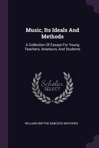 Music, Its Ideals And Methods: A Collection Of Essays For Young Teachers, Amateurs, And Students, William Smythe Babcock Mathews обложка-превью