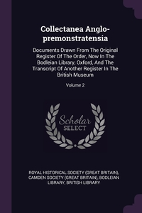 Collectanea Anglo-premonstratensia: Documents Drawn From The Original Register Of The Order, Now In The Bodleian Library, Oxford, And The Transcript Of Another Register In The British Museum; Volume 2, Royal Historical Society (Great Britain), Camden Society (Great Britain), Bodleian Library обложка-превью