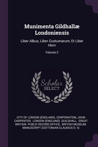 Munimenta Gildhallæ Londoniensis: Liber Albus, Liber Custumarum, Et Liber Horn; Volume 2, City of London (England). Corporation, John Carpenter, London (England). Guildhall обложка-превью