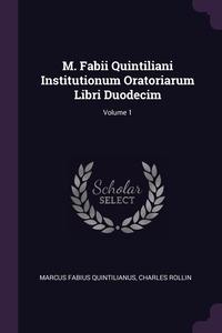 M. Fabii Quintiliani Institutionum Oratoriarum Libri Duodecim; Volume 1, Marcus Fabius Quintilianus, Charles Rollin обложка-превью