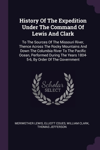 History Of The Expedition Under The Command Of Lewis And Clark: To The Sources Of The Missouri River, Thence Across The Rocky Mountains And Down The Columbia River To The Pacific Ocean, Performed During The Years 1804-5-6, By Order Of The Government, Meriwether Lewis, Elliott Coues, William Clark обложка-превью