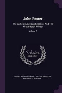 John Foster: The Earliest American Engraver And The First Boston Printer; Volume 3, Samuel Abbott Green, Massachusetts Historical Society обложка-превью
