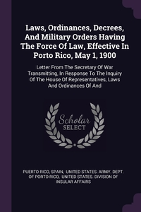 Laws, Ordinances, Decrees, And Military Orders Having The Force Of Law, Effective In Porto Rico, May 1, 1900: Letter From The Secretary Of War Transmitting, In Response To The Inquiry Of The House Of Representatives, Laws And Ordinances Of And, Puerto Rico, Spain, United States. Army. Dept. of Porto Ric обложка-превью