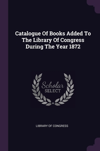 Catalogue Of Books Added To The Library Of Congress During The Year 1872, Library of Congress обложка-превью