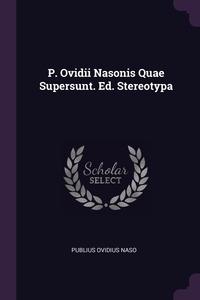 P. Ovidii Nasonis Quae Supersunt. Ed. Stereotypa, Publius Ovidius Naso обложка-превью