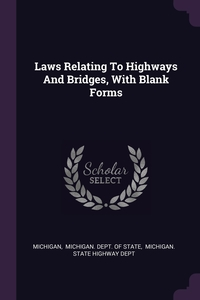 Laws Relating To Highways And Bridges, With Blank Forms, Michigan, Michigan. Dept. of State, Michigan. State Highway Dept обложка-превью