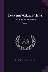 Des Herrn Wielands Allerlei: Auf Kosten Der Gesellschaft; Volume 1, Christoph Martin Wieland обложка-превью