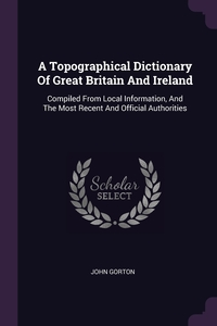 A Topographical Dictionary Of Great Britain And Ireland: Compiled From Local Information, And The Most Recent And Official Authorities, John Gorton обложка-превью
