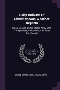 Daily Bulletin Of Simultaneous Weather Reports: Signal Service, United States Army, With The Synopses, Indications, And Facts [with Maps], United States. Army. Signal Corps обложка-превью