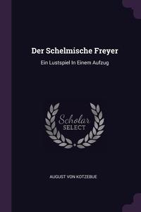 Der Schelmische Freyer: Ein Lustspiel In Einem Aufzug, August Von Kotzebue обложка-превью