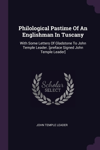 Philological Pastime Of An Englishman In Tuscany: With Some Letters Of Gladstone To John Temple Leader. [preface Signed John Temple Leader], John Temple Leader обложка-превью