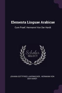 Elementa Linguae Arabicae: Cum Praef. Hermanni Von Der Hardt, Johann Gottfried Lakemacher, Hermann Von Der Hardt обложка-превью