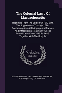 The Colonial Laws Of Massachusetts: Reprinted From The Edition Of 1672 With The Supplements Through 1686 : Containing Also A Bibliographical Preface And Introduction Treating Of All The Printed Laws From 1649 To 1686 : Together With The Body Of, Massachusetts, William Henry Whitmore, Boston (Mass.). City Council обложка-превью