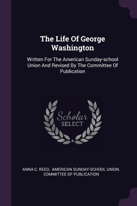 The Life Of George Washington: Written For The American Sunday-school Union And Revised By The Committee Of Publication, Anna C. Reed, American Sunday-School Union. Committee обложка-превью