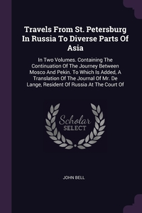 Travels From St. Petersburg In Russia To Diverse Parts Of Asia: In Two Volumes. Containing The Continuation Of The Journey Between Mosco And Pekin. To Which Is Added, A Translation Of The Journal Of Mr. De Lange, Resident Of Russia At The Court Of, John Bell обложка-превью