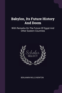 Babylon, Its Future History And Doom: With Remarks On The Future Of Egypt And Other Eastern Countries, Benjamin Wills Newton обложка-превью