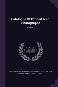 Catalogue Of Official A.e.f. Photographs; Volume 2, United States. War Dept. General Staff, United States. Army. Signal Corps обложка-превью