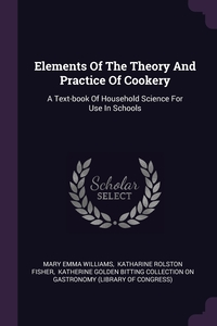 Elements Of The Theory And Practice Of Cookery: A Text-book Of Household Science For Use In Schools, Mary Emma Williams, Katharine Rolston Fisher, Katherine Golden Bitting Collection on обложка-превью