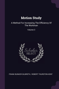 Motion Study: A Method For Increasing The Efficiency Of The Workman; Volume 3, Frank Bunker Gilbreth, Robert Thurston Kent обложка-превью