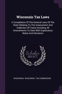 Wisconsin Tax Laws: A Compilation Of The General Laws Of The State Relating To The Assessment And Collection Of Taxes Including All Amendments To Date With Explanatory Notes And Decisions, Wisconsin, Wisconsin. Tax Commission обложка-превью