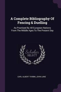 A Complete Bibliography Of Fencing & Duelling: As Practised By All European Nations From The Middle Ages To The Present Day, Carl Albert Thimm, John Lane обложка-превью